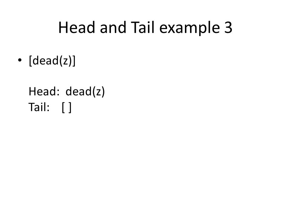 Head and Tail example 3 [dead(z)] Head: dead(z) Tail: [ ]